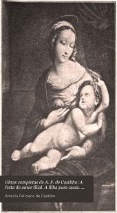Obras completas de A. F. de Castilho: A festa do amor filial. A filha para casar. Palestras religiosas