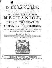 Clarissimi viri D. de La Caille ... Lectiones elementares mechanicae, seu brevis tractatus de motu, et aequilibrio, ex editione Parisina anni MDCCLVII in latinum traductus a C. S. e S. J. ...