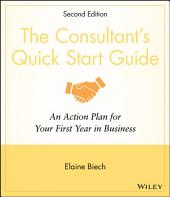 The Consultant's Quick Start Guide: An Action Planfor Your First Year in Business, Edition 2