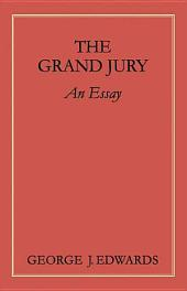 The Grand Jury: An Essay Awarded the Peter Stephen Duponceau Prize by the Law Academy of Philadelphia