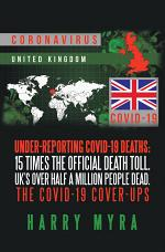 Under-Reporting Covid-19 Deaths: 15 Times the Official Death Toll. Uk's over Half a Million People Dead. the Covid-19 Cover-Ups