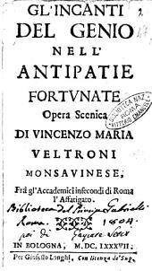 Gl'incanti del genio nell'antipatie fortunate opera scenica di Vincenzo Maria Veltroni monsauinese, ..