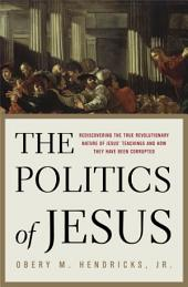 The Politics of Jesus: Rediscovering the True Revolutionary Nature of Jesus' Teachings and How TheyHave Been Corrupted