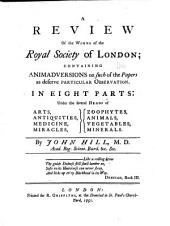 A Review of the Works of the Royal Society of London: Containing Animadversions on Such of the Papers as Deserve Particular Observation. In Eight Parts: Under the Several Heads of Arts, Antiquities, Medicine, Miracles, Zoophytes, Animals, Vegetables, Minerals