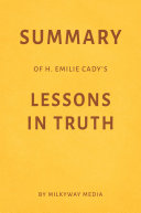 Summary of H. Emilie Cady's Lessons in Truth by Milkyway Media