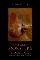 Four-Handed Monsters: Four-Hand Piano Playing and Nineteenth-Century Culture