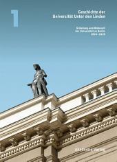Geschichte der Universität Unter den Linden: Band 1: Gründung und Blütezeit der Universität zu Berlin 1810 – 1918