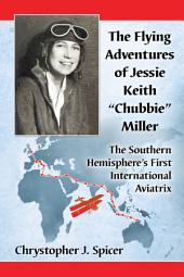 """The Flying Adventures of Jessie Keith """"Chubbie"""" Miller: The Southern Hemisphere's First International Aviatrix"""