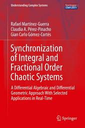 Synchronization of Integral and Fractional Order Chaotic Systems: A Differential Algebraic and Differential Geometric Approach With Selected Applications in Real-Time