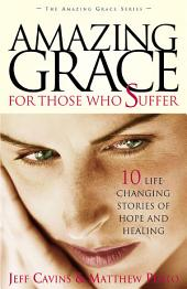 Amazing Grace for Those Who Suffer: 10 Life-Changing Stories of Hope and Healing