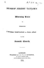 "Bishop Jeremy Taylor's Warning Voice to persons under temptation to fall away to the Romish Church. Containing ""A Letter to a Gentlewoman newly seduced to the Church of Rome,"" ""A Letter to a Person newly converted to the Church of Rome,"" and ""Three Letters to a Gentleman that was tempted to the Communion of the Romish Church."""