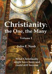 Christianity: the One, the Many: What Christianity Might Have Been and Could Still Become, Volume 1