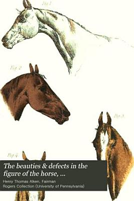 The Beauties   Defects in the Figure of the Horse  Comparatively Delineated PDF