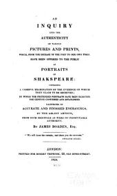 An inquiry into the authenticity of various pictures and prints: which, from the decease of the poet to our own times, have been offered to the public as portraits of Shakspeare: containing a careful examination of the evidence on which they claim to be received; by which the pretended portraits have been rejected, the genuine confirmed and established, illustrated by accurate and finished engravings, by the ablest artists, from such originals as were of indisputable authority