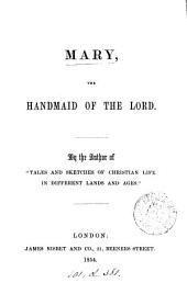 Mary, the handmaid of the Lord, by the author of 'Tales and sketches of Christian life'.