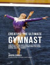 Creating the Ultimate Gymnast: Learn the Secrets and Tricks Used By the Best Professional Gymnasts and Coaches to Improve Your Fitness, Athleticism, Nutrition, and Mental Toughness