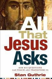 All That Jesus Asks: How His Questions Can Teach and Transform Us