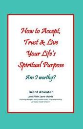 How to Accept, Trust & Live Your Life's Spiritual Purpose: Am I Worthy?: Empower Your Spiritual Purpose in Life