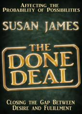 The Done Deal: Affecting The Probability of Possibilities (Closing The Gap Between Desire and Fulfillment)
