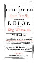 A Collection of State Tracts, Publish'd on Occasion of the Late Revolution in 1688, and During the Reign of King William III.