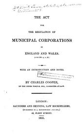 The Act for the Regulation of Municipal Corporations in England and Wales, (5 & 6 W. 4, C. 76): With an Introduction and Notes