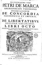 Illustrissimi viri Petri de Marca ... Dissertationum de concordia sacerdotii et imperii, seu de libertatibus ecclesiae Gallicanae, libri octo