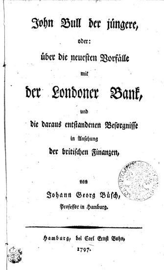 John Bull der j  ngere  oder    ber die neuesten Vorf  lle mit der Londoner Bank  und die daraus entstandenen Beforgnisse in Ansehung der britischen Finanzen PDF