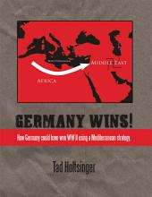 Germany Wins!: How Germany could have won WW II using a Mediterranean strategy.