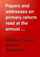 Papers and Addresses on Primary Reform: Read at the Annual Meeting of the Michigan Political Science Association Held at Ann Arbor, February 9 and 10, 1905