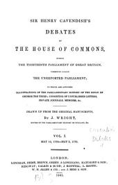 Debates of the House of Commons: During the Thirteenth Parliament of Great Britain, Commonly Called the Unreported Parliament : to which are Appended Illustrations of the Parliamentary History of the Reign of George the Third; Consisting of Unpublished Letters, Private Journals, Memoirs, &c. May 10, 1768 - may 3, 1770, Volume 1