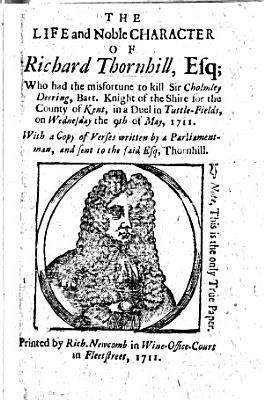 The Life And Noble Character Of Richard Thornhill Esq Who Had The Misfortune To Kill Sir C Deering Bart In A Duel With A Copy Of Verses Written By A Parliament Man Etc