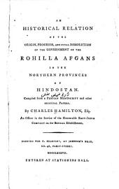 An Historical Relation of the Origin, Progress, and Final Dissolution of the Government of the Rohilla Afgans in the Northern Provinces of Hindostan: Compiled from a Persian Manuscript and Other Original Papers