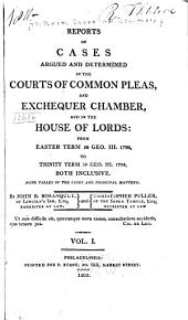 Reports of Cases Argued and Determined in the Courts of Common Pleas, and Exchequer Chamber, and in the House of Lords: From Easter Term 36 Geo. III. 1796, to [Hilary Term 44 Geo. III. 1804] ... Both Inclusive. With Tables of the Cases and Principal Matters, Volume 1