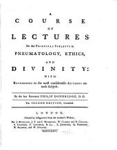 A Course of Lectures on the Principle Subjects in Pneumatology, Ethics, and Divinity: With References to the Most Considerable Authors on Each Subject