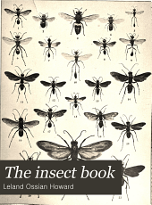 The Insect Book: A Popular Account of the Bees, Wasps, Ants, Grasshoppers, Flies and Other North American Insects Exclusive of the Butterflies, Moths and Beetles, with Full Life Histories, Tables and Bibliographies