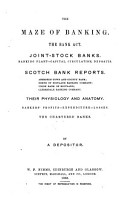 The Maze of Banking  The Bank Act  Joint stock Banks  Banking Plant capital  Circulation  Deposits  Scotch Bank Reports     Their Physiology and Anatomy  Bankers  Profits expenditure losses  The Chartered Banks  By a Depositor PDF