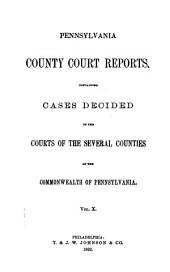 Pennsylvania County Court Reports: Containing Cases Decided in the Courts of the Several Counties of the Commonwealth of Pennsylvania, Volume 10