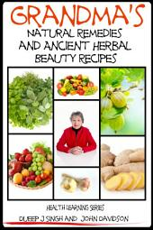 Grandma's Natural Remedies and Ancient Herbal Beauty Recipes Volume 1