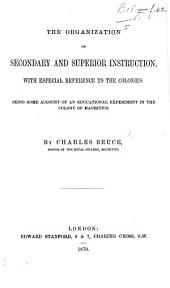 The Organization of Secondary and Superior Instruction, with Especial Reference to the Colonies. Being Some Account of an Educational Experiment in the Colony of Mauritius