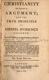 Christianity not founded on argument: and the true principle of Gospel-evidence assigned: in a letter to a young gentleman at Oxford