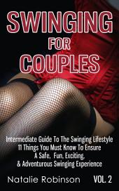 Swinging For Couples Vol. 2: The Intermediate Guide To The Swinging Lifestyle - 11 Things You Must Know To Ensure A Safe, Fun, Exciting, & Adventurous Swinging Experience