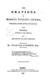 The Orations of Marcus Tullius Cicero: Translated Into English with Notes Historical and Critical and Arguments to Each