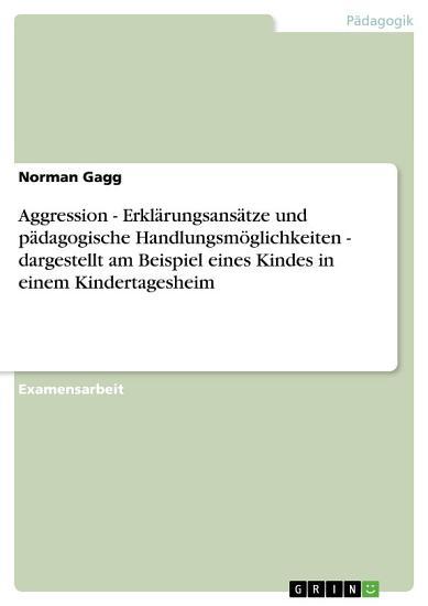 Aggression   Erkl  rungsans  tze und p  dagogische Handlungsm  glichkeiten   dargestellt am Beispiel eines Kindes in einem Kindertagesheim PDF