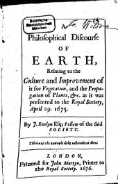 A Philosophical Discourse of Earth: Relating to the Culture and Improvement of it for Vegetation, and the Propagation of Plants, Etc. as it was Presented to the Royal Society, April 29. 1675 [and May 13. 1675]