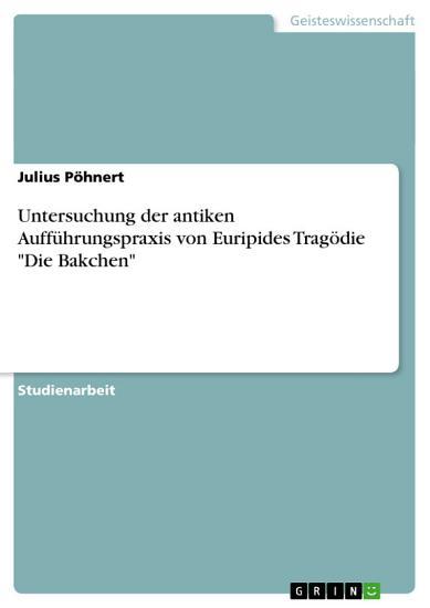 Untersuchung der antiken Auff  hrungspraxis von Euripides Trag  die  Die Bakchen  PDF