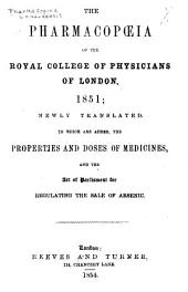 The Pharmacopoeia of the Royal College of Physicians of London: 1851; Newly Translated, to which are Added, the Properties and Doses of Medicines, and the Act of Parliment for Regulating the Sale of Arsenic
