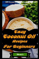Easy Coconut Oil Recipes for Beginners: 120 Coconut Oil Recipes, Insanely Quick and Easy an Essential