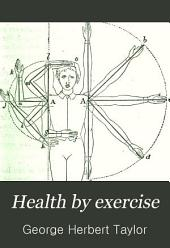 Health by Exercise: What Exercises to Take and how to Take Them, to Remove Special Physical Weakness. Embracing an Account of the Swedish Methods, and a Summary of the Principles of Hygiene