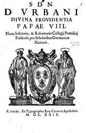 S.D.N.D. Vrbani diuina prouidentia papae 8. Noua institutio, & reformatio Collegij Ponficij Fuldensis pro scholaribus Germanicae nationis