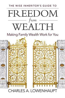 The Wise Inheritor s Guide to Freedom from Wealth  Making Family Wealth Work for You
